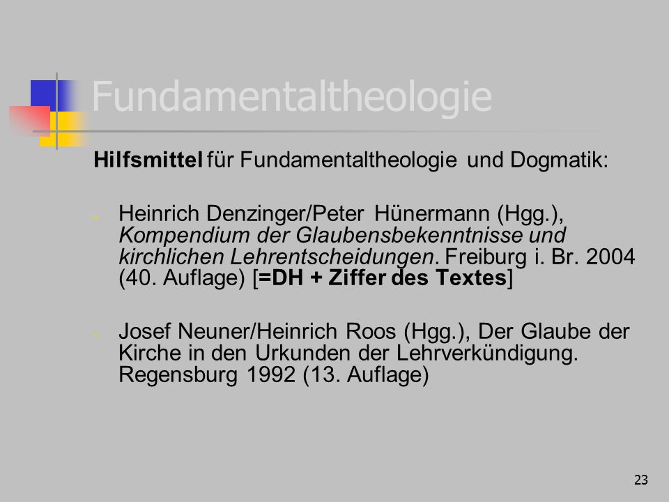 23 Fundamentaltheologie Hilfsmittel für Fundamentaltheologie und Dogmatik: - Heinrich Denzinger/Peter Hünermann (Hgg.), Kompendium der Glaubensbekenntnisse und kirchlichen Lehrentscheidungen.