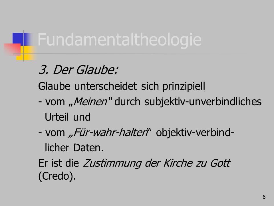 """6 Fundamentaltheologie 3. Der Glaube: Glaube unterscheidet sich prinzipiell - vom """"Meinen"""" durch subjektiv-unverbindliches Urteil und - vom """"Für-wahr-"""