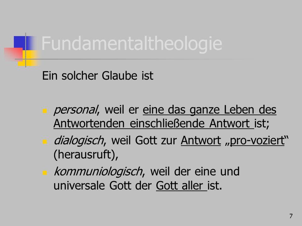 7 Fundamentaltheologie Ein solcher Glaube ist personal, weil er eine das ganze Leben des Antwortenden einschließende Antwort ist; dialogisch, weil Got