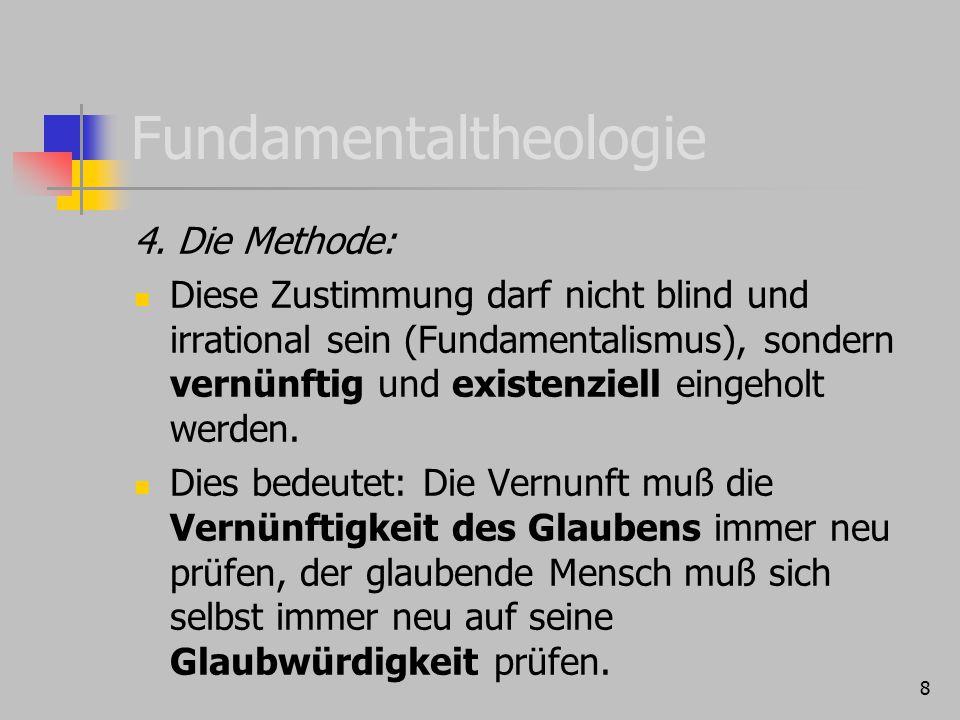 8 Fundamentaltheologie 4. Die Methode: Diese Zustimmung darf nicht blind und irrational sein (Fundamentalismus), sondern vernünftig und existenziell e