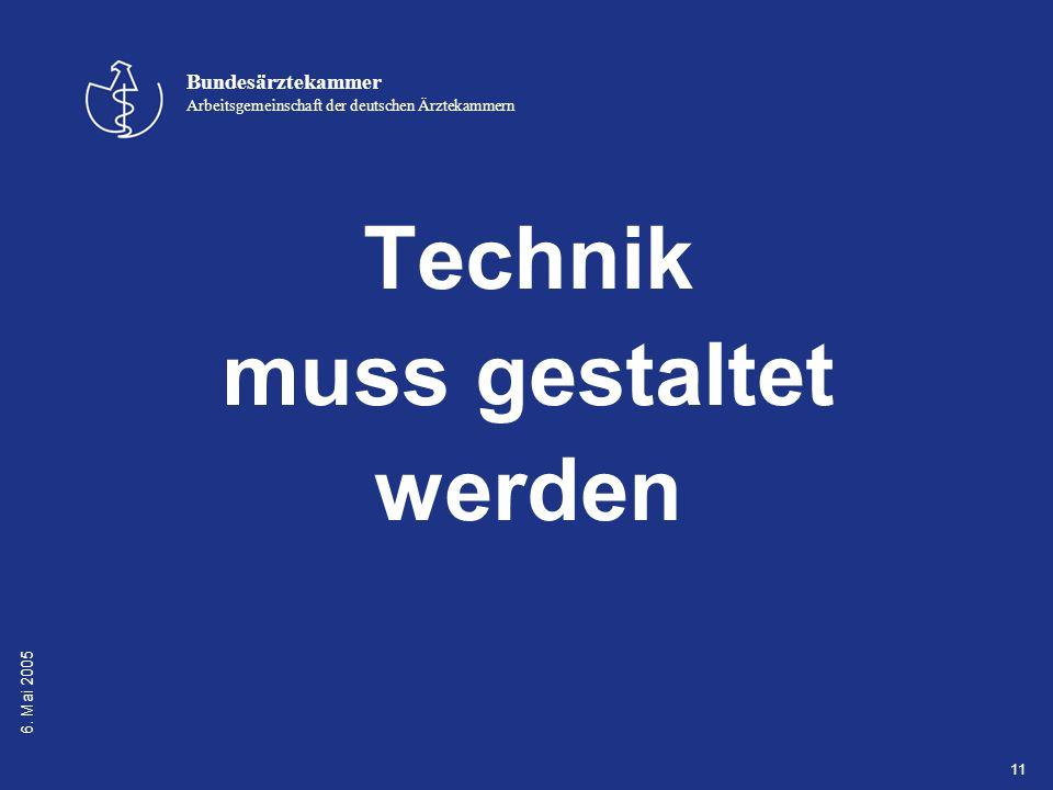 6. Mai 2005 Bundesärztekammer Arbeitsgemeinschaft der deutschen Ärztekammern 11 Technik muss gestaltet werden