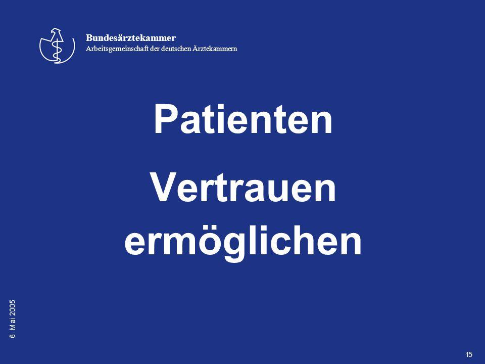 6. Mai 2005 Bundesärztekammer Arbeitsgemeinschaft der deutschen Ärztekammern 15 Patienten Vertrauen ermöglichen