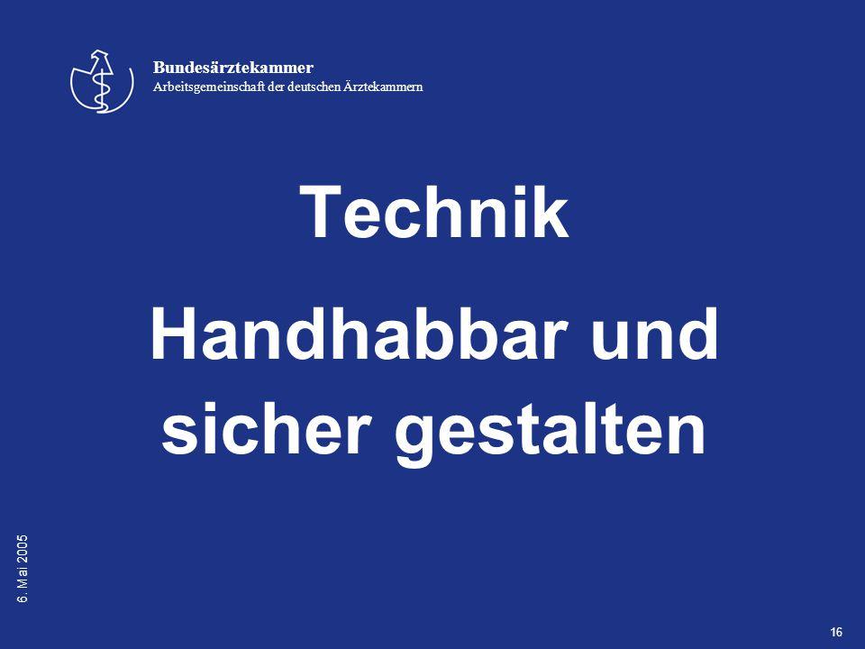 6. Mai 2005 Bundesärztekammer Arbeitsgemeinschaft der deutschen Ärztekammern 16 Technik Handhabbar und sicher gestalten