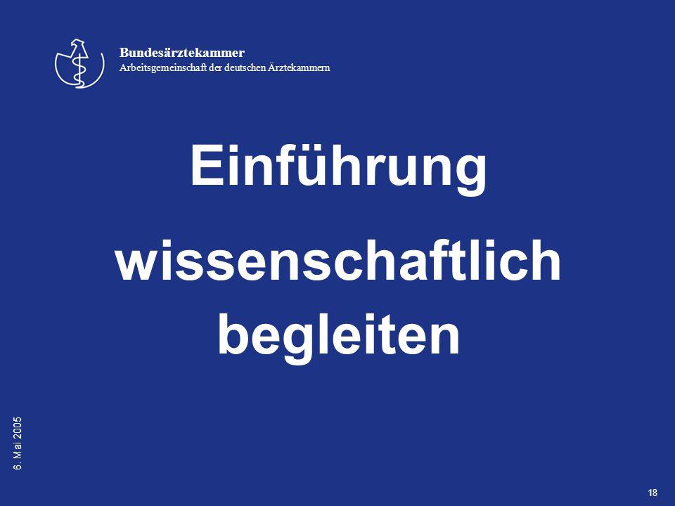 6. Mai 2005 Bundesärztekammer Arbeitsgemeinschaft der deutschen Ärztekammern 18 Einführung wissenschaftlich begleiten