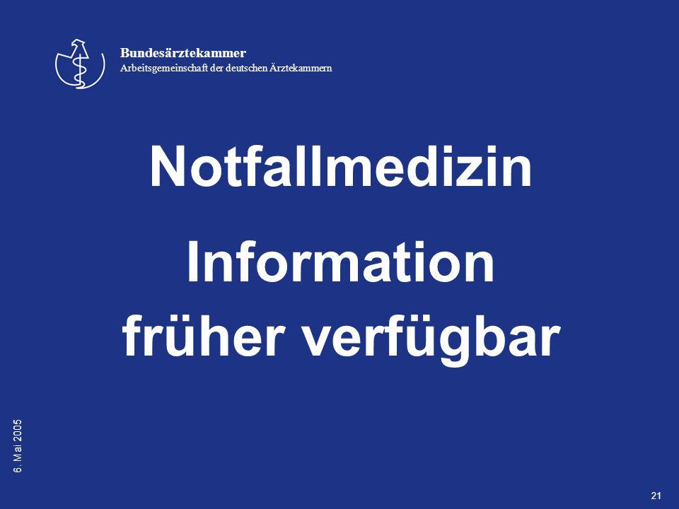 6. Mai 2005 Bundesärztekammer Arbeitsgemeinschaft der deutschen Ärztekammern 21 Notfallmedizin Information früher verfügbar
