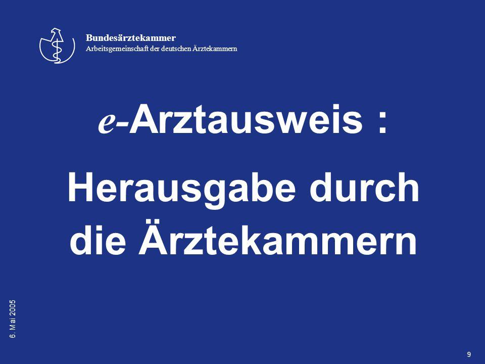 6. Mai 2005 Bundesärztekammer Arbeitsgemeinschaft der deutschen Ärztekammern 9 e- Arztausweis : Herausgabe durch die Ärztekammern
