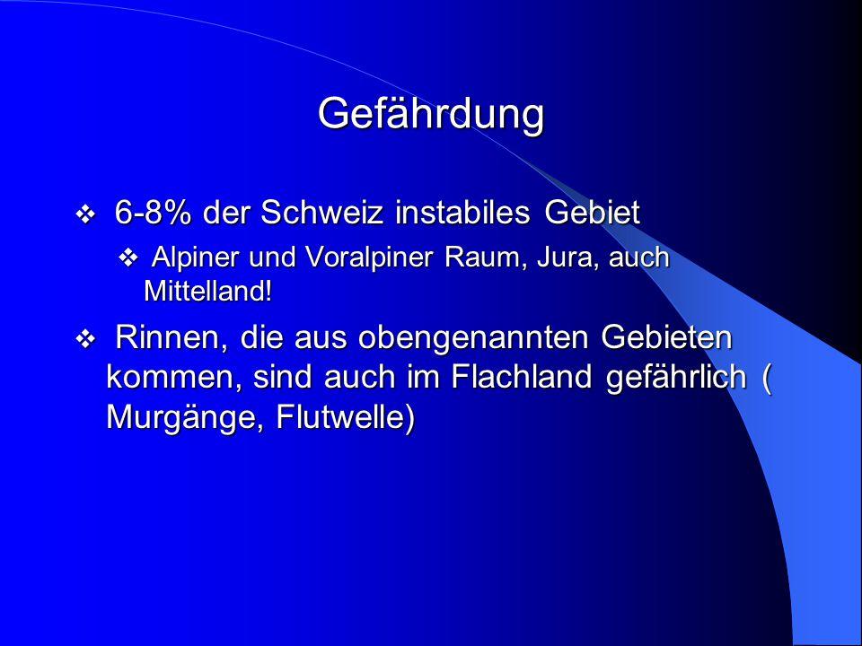 Gefährdung  6-8% der Schweiz instabiles Gebiet  Alpiner und Voralpiner Raum, Jura, auch Mittelland!  Rinnen, die aus obengenannten Gebieten kommen,