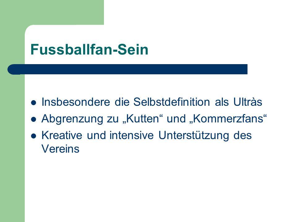 """Fussballfan-Sein Insbesondere die Selbstdefinition als Ultràs Abgrenzung zu """"Kutten und """"Kommerzfans Kreative und intensive Unterstützung des Vereins"""