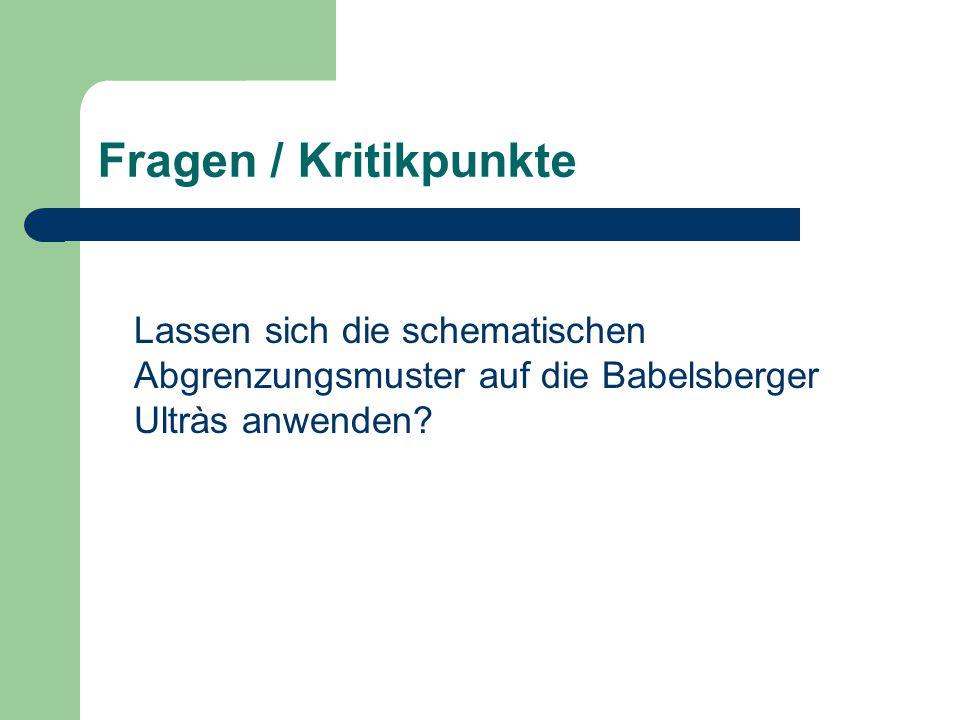 Fragen / Kritikpunkte Lassen sich die schematischen Abgrenzungsmuster auf die Babelsberger Ultràs anwenden