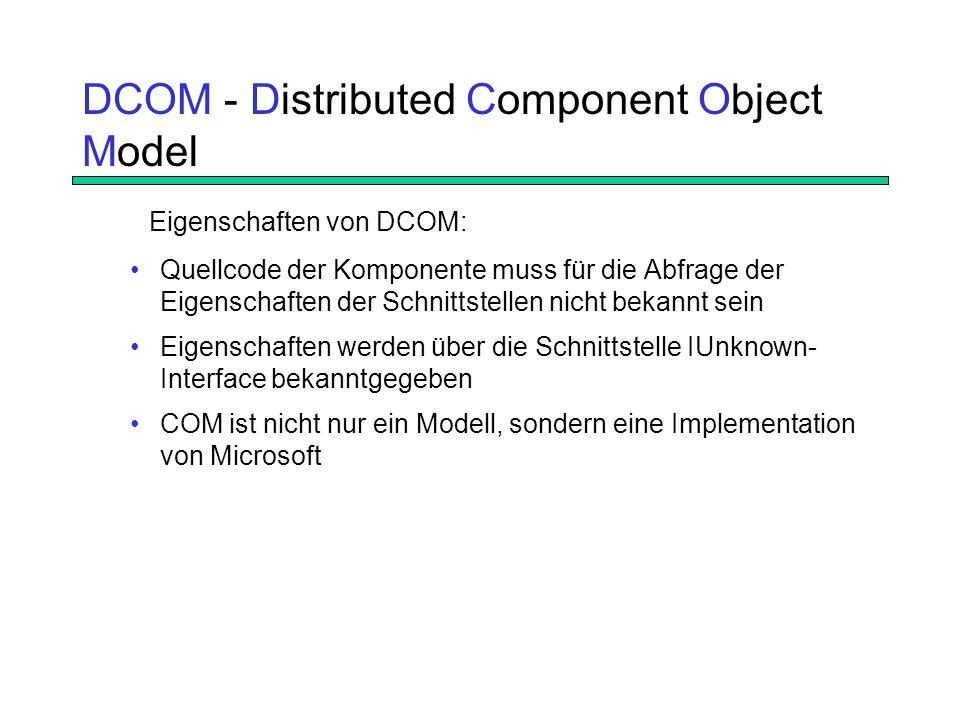 DCOM - Distributed Component Object Model Quellcode der Komponente muss für die Abfrage der Eigenschaften der Schnittstellen nicht bekannt sein Eigenschaften werden über die Schnittstelle IUnknown- Interface bekanntgegeben COM ist nicht nur ein Modell, sondern eine Implementation von Microsoft Eigenschaften von DCOM: