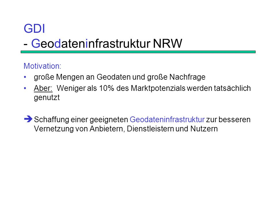 GDI - Geodateninfrastruktur NRW Motivation: große Mengen an Geodaten und große Nachfrage Aber: Weniger als 10% des Marktpotenzials werden tatsächlich genutzt  Schaffung einer geeigneten Geodateninfrastruktur zur besseren Vernetzung von Anbietern, Dienstleistern und Nutzern