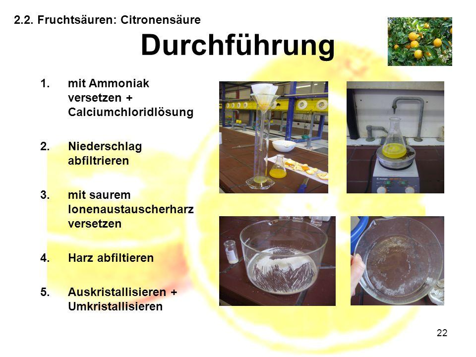 22 2.2. Fruchtsäuren: Citronensäure Durchführung 1.mit Ammoniak versetzen + Calciumchloridlösung 2.Niederschlag abfiltrieren 3.mit saurem Ionenaustaus