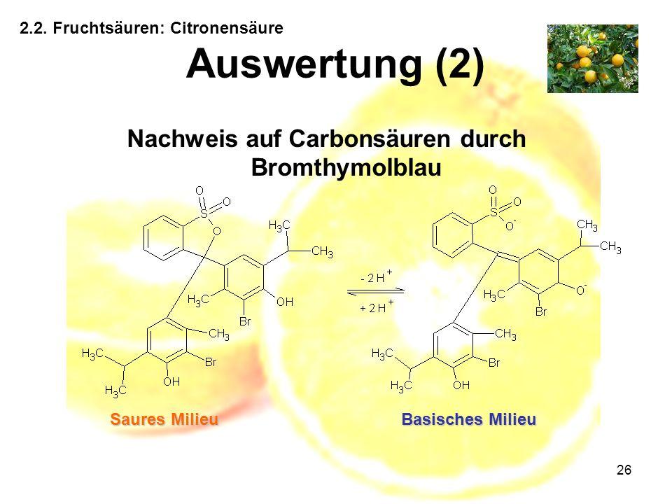 26 Auswertung (2) 2.2. Fruchtsäuren: Citronensäure Nachweis auf Carbonsäuren durch Bromthymolblau Basisches Milieu Saures Milieu