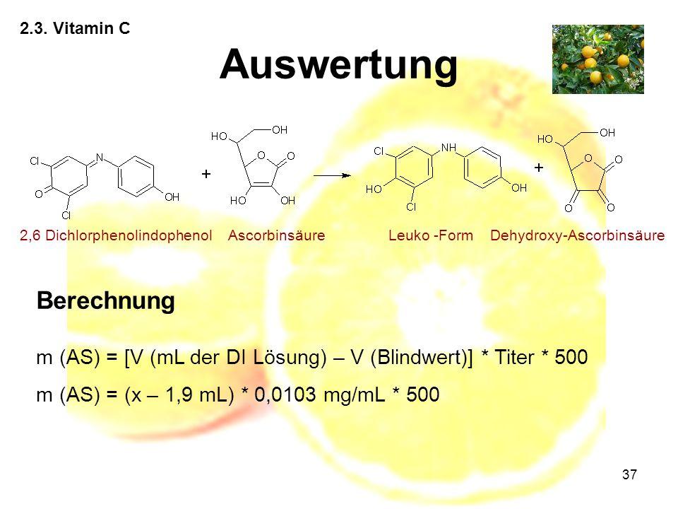 37 2.3. Vitamin C Auswertung 2,6 DichlorphenolindophenolAscorbinsäureLeuko -FormDehydroxy-Ascorbinsäure Berechnung m (AS) = [V (mL der DI Lösung) – V