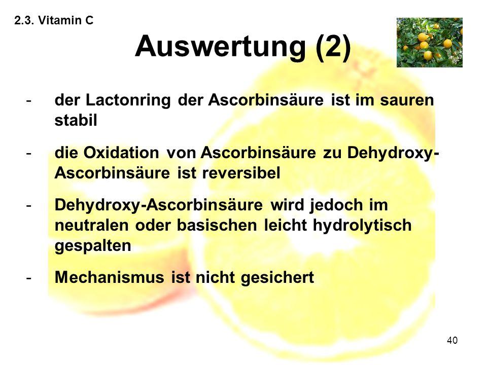 40 2.3. Vitamin C Auswertung (2) -der Lactonring der Ascorbinsäure ist im sauren stabil -die Oxidation von Ascorbinsäure zu Dehydroxy- Ascorbinsäure i