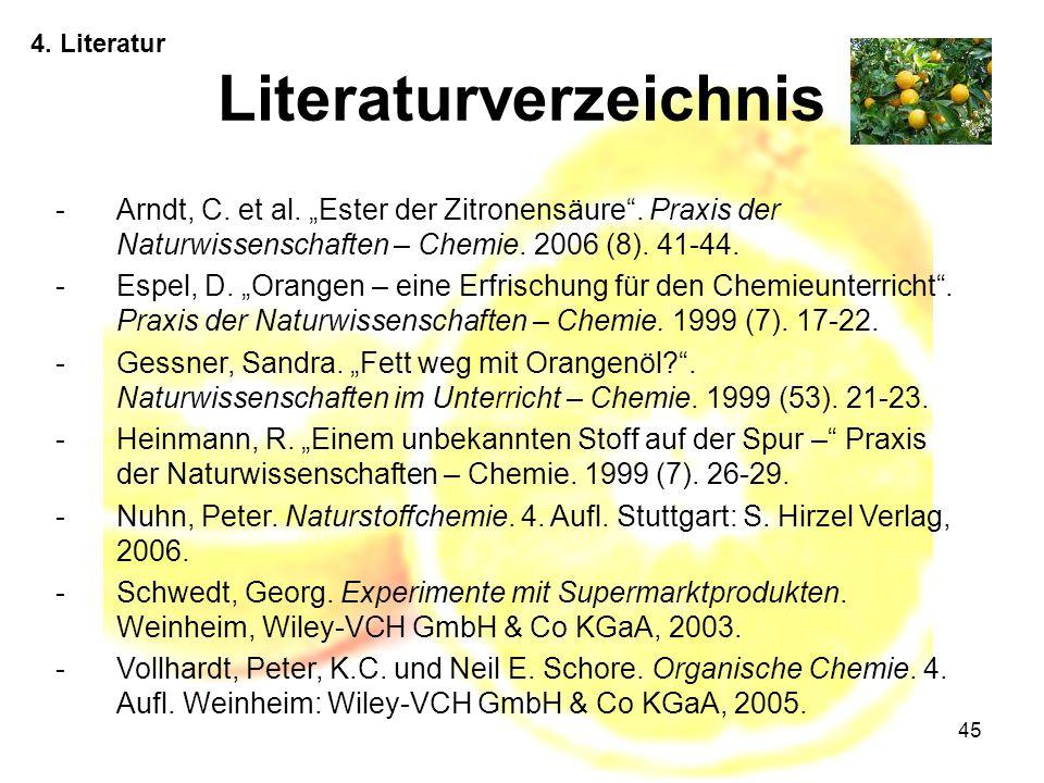"""45 4. Literatur Literaturverzeichnis -Arndt, C. et al. """"Ester der Zitronensäure"""". Praxis der Naturwissenschaften – Chemie. 2006 (8). 41-44. -Espel, D."""