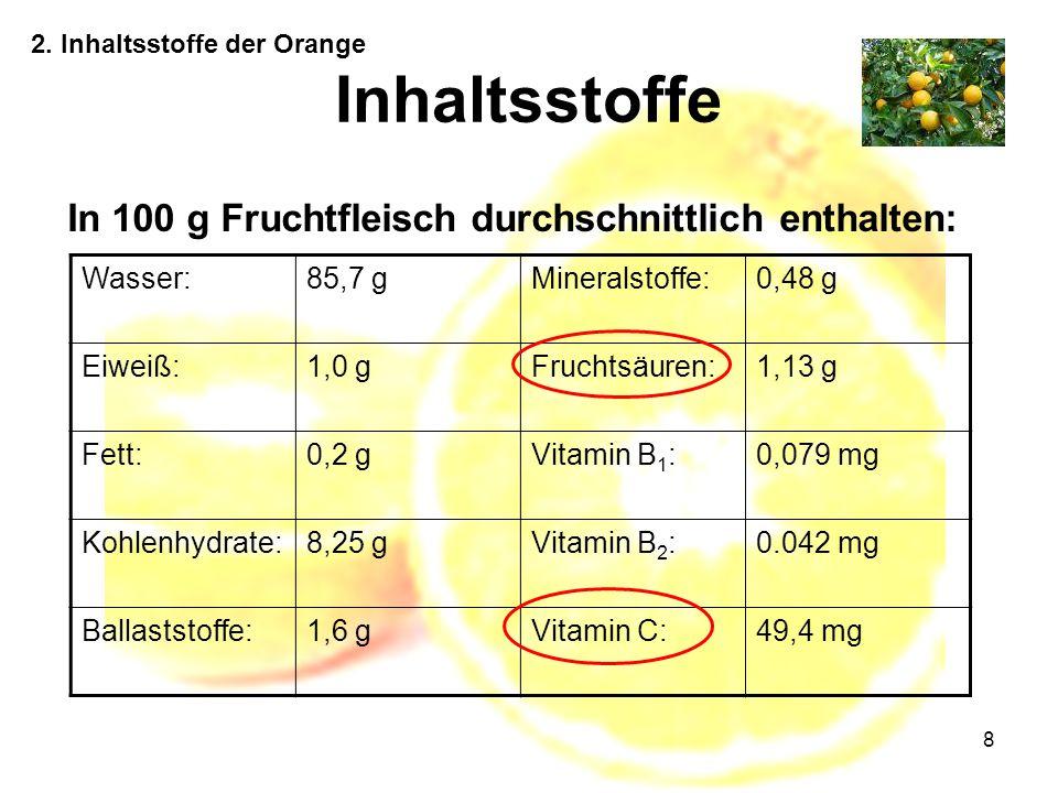 8 Inhaltsstoffe In 100 g Fruchtfleisch durchschnittlich enthalten: Wasser:85,7 gMineralstoffe:0,48 g Eiweiß:1,0 gFruchtsäuren:1,13 g Fett:0,2 gVitamin