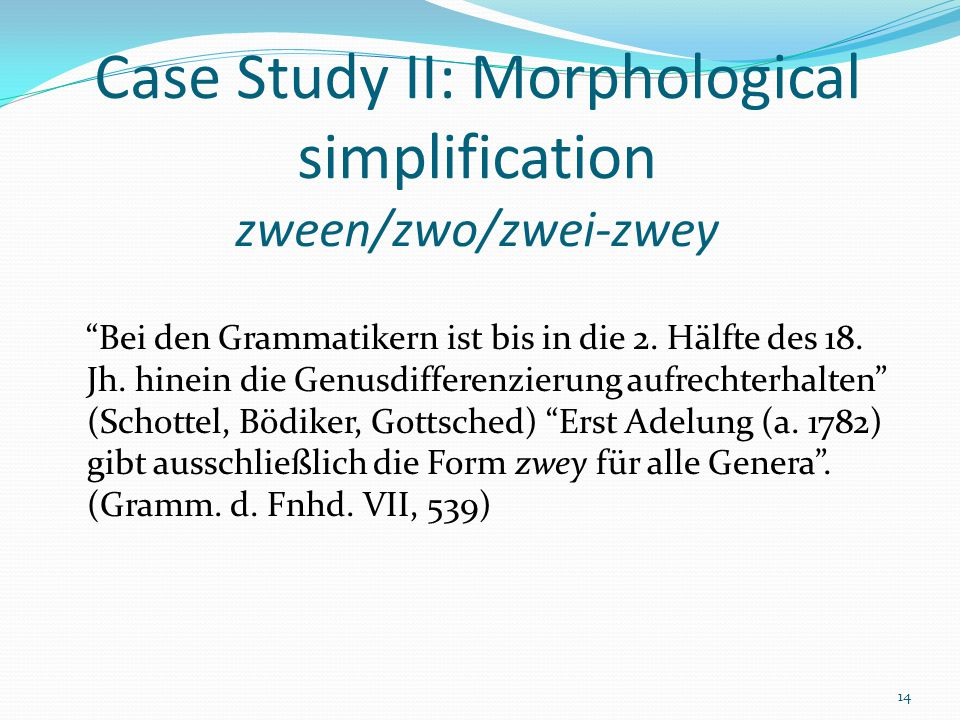 "14 Case Study II: Morphological simplification zween/zwo/zwei-zwey ""Bei den Grammatikern ist bis in die 2. Hälfte des 18. Jh. hinein die Genusdifferen"