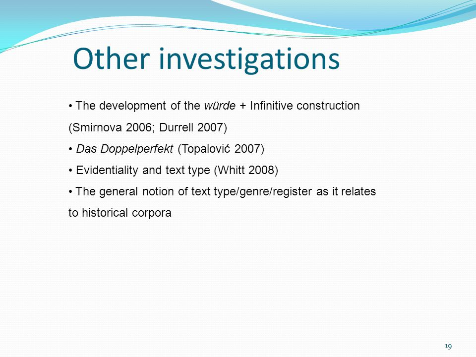 Other investigations The development of the würde + Infinitive construction (Smirnova 2006; Durrell 2007) Das Doppelperfekt (Topalović 2007) Evidentiality and text type (Whitt 2008) The general notion of text type/genre/register as it relates to historical corpora 19