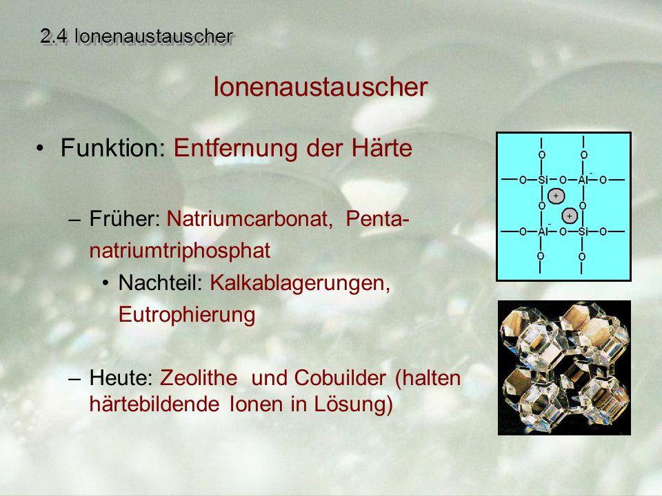 2.4 Ionenaustauscher Funktion: Entfernung der Härte –Früher: Natriumcarbonat, Penta- natriumtriphosphat Nachteil: Kalkablagerungen, Eutrophierung –Heute: Zeolithe und Cobuilder (halten härtebildende Ionen in Lösung) Ionenaustauscher