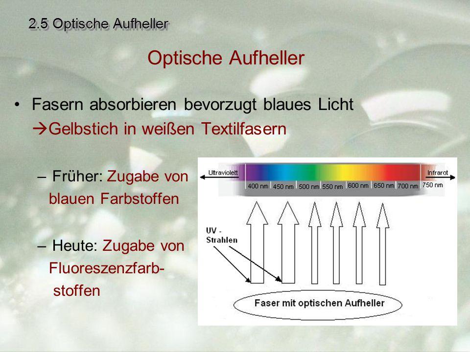 2.5 Optische Aufheller Fasern absorbieren bevorzugt blaues Licht  Gelbstich in weißen Textilfasern –Früher: Zugabe von blauen Farbstoffen –Heute: Zugabe von Fluoreszenzfarb- stoffen Optische Aufheller