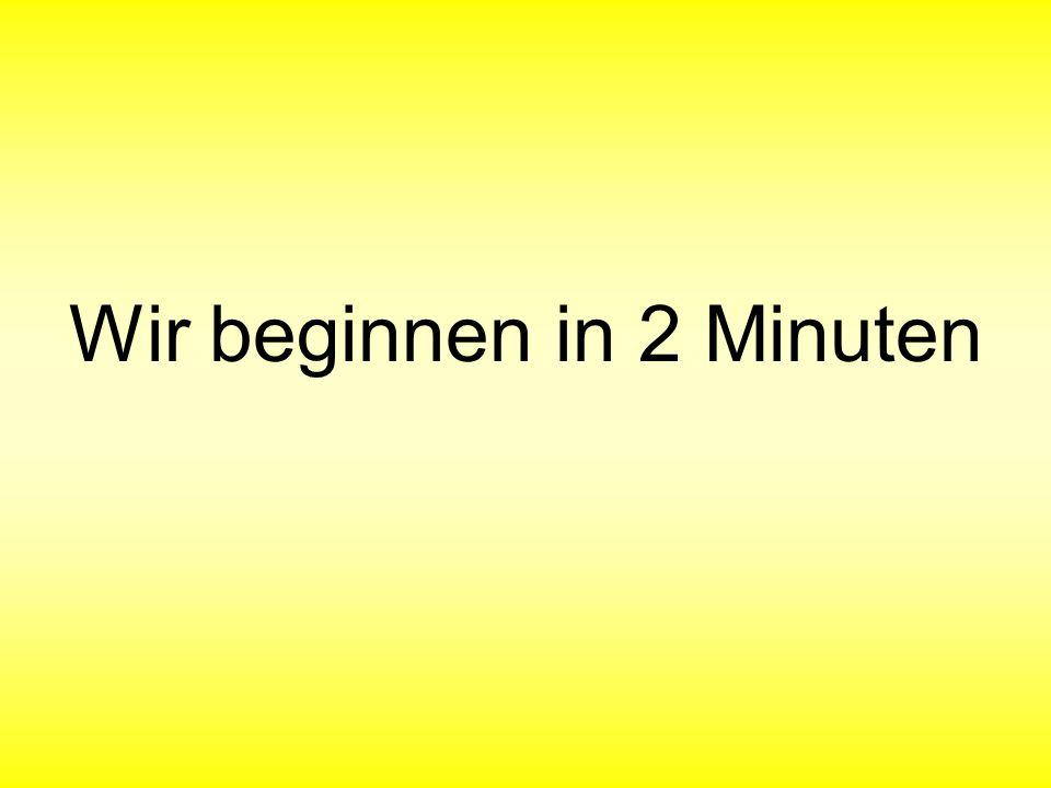 Wir beginnen in 2 Minuten