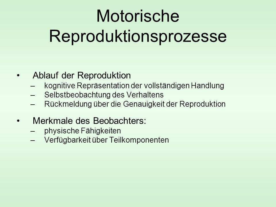 Motorische Reproduktionsprozesse Ablauf der Reproduktion –kognitive Repräsentation der vollständigen Handlung –Selbstbeobachtung des Verhaltens –Rückmeldung über die Genauigkeit der Reproduktion Merkmale des Beobachters: –physische Fähigkeiten –Verfügbarkeit über Teilkomponenten
