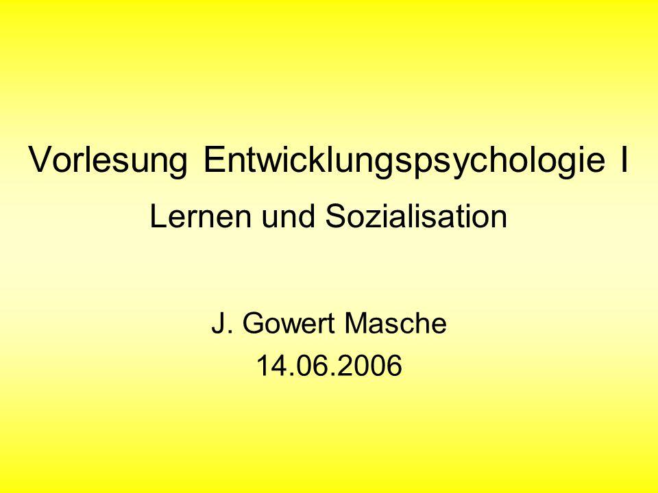 Vorlesung Entwicklungspsychologie I Lernen und Sozialisation J. Gowert Masche 14.06.2006