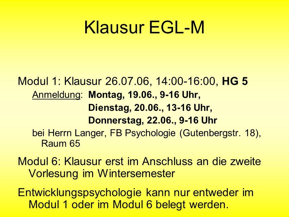 Klausur EGL-M Modul 1: Klausur 26.07.06, 14:00-16:00, HG 5 Anmeldung: Montag, 19.06., 9-16 Uhr, Dienstag, 20.06., 13-16 Uhr, Donnerstag, 22.06., 9-16 Uhr bei Herrn Langer, FB Psychologie (Gutenbergstr.