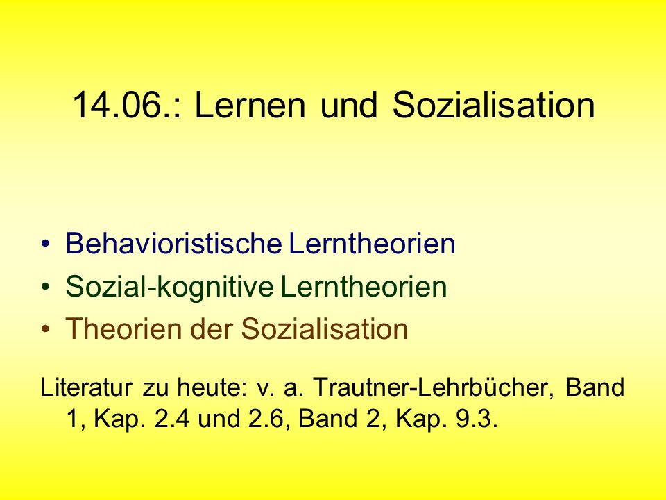 14.06.: Lernen und Sozialisation Behavioristische Lerntheorien Sozial-kognitive Lerntheorien Theorien der Sozialisation Literatur zu heute: v. a. Trau