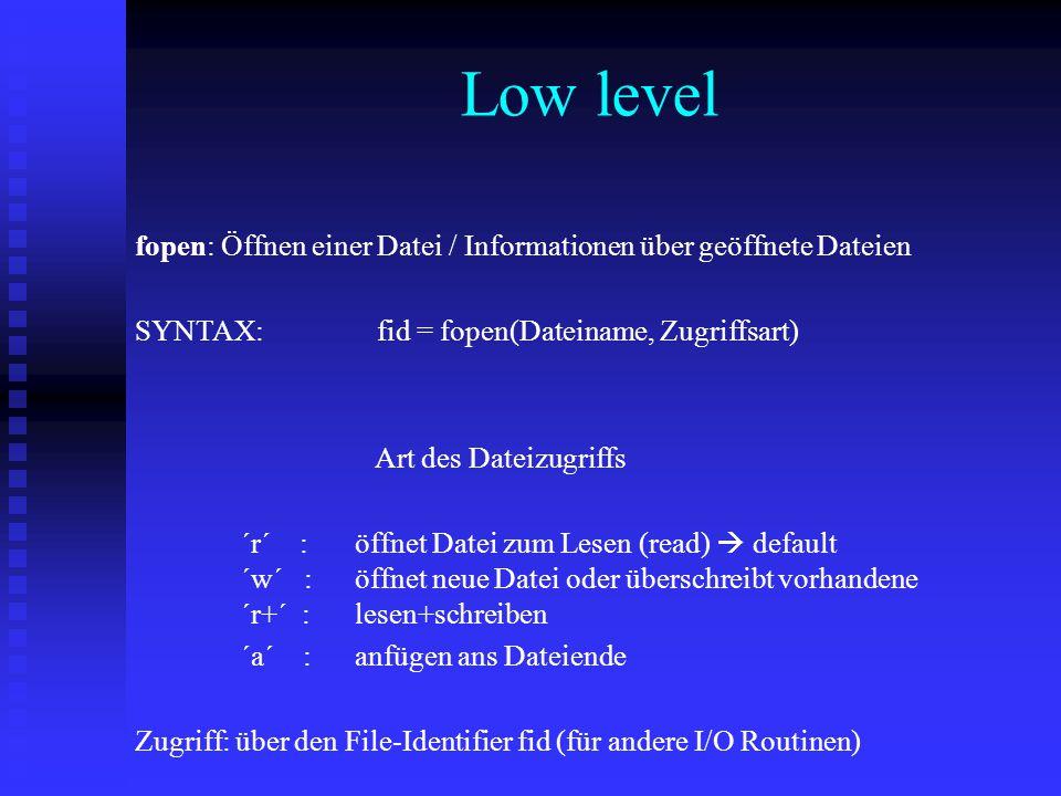 fopen: Öffnen einer Datei / Informationen über geöffnete Dateien SYNTAX: fid = fopen(Dateiname, Zugriffsart) Art des Dateizugriffs ´r´ : öffnet Datei zum Lesen (read)  default ´w´ : öffnet neue Datei oder überschreibt vorhandene ´r+´ : lesen+schreiben ´a´ : anfügen ans Dateiende Zugriff: über den File-Identifier fid (für andere I/O Routinen) Low level