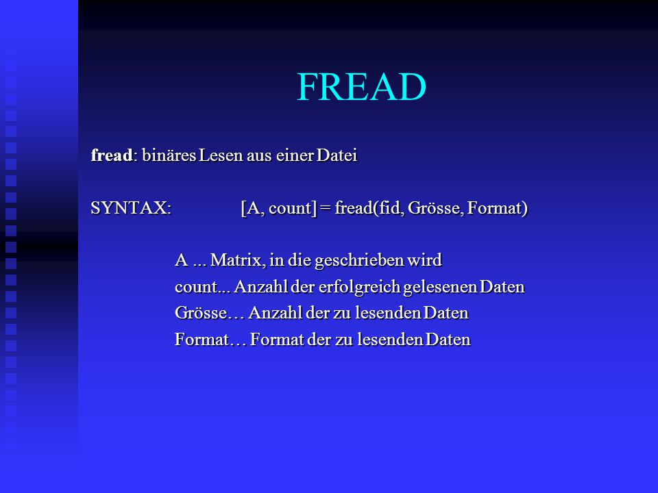 FREAD fread: binäres Lesen aus einer Datei SYNTAX: [A, count] = fread(fid, Grösse, Format) A...