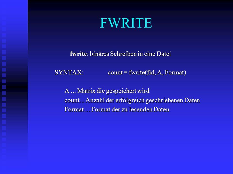 FWRITE fwrite: binäres Schreiben in eine Datei SYNTAX: count = fwrite(fid, A, Format) A...