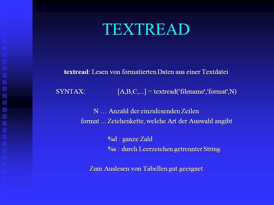 TEXTREAD textread: Lesen von formatierten Daten aus einer Textdatei SYNTAX: [A,B,C,...] = textread( filename , format ,N) N … Anzahl der einzulesenden Zeilen format...