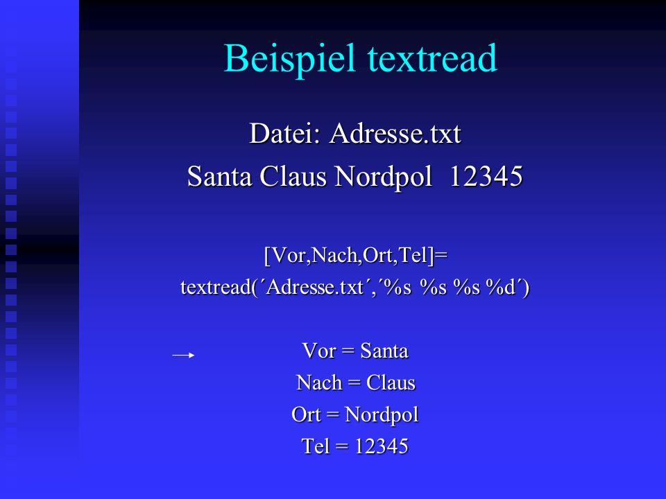 Beispiel textread Datei: Adresse.txt Santa Claus Nordpol 12345 [Vor,Nach,Ort,Tel]= textread(´Adresse.txt´,´%s %s %s %d´) Vor = Santa Nach = Claus Ort = Nordpol Tel = 12345