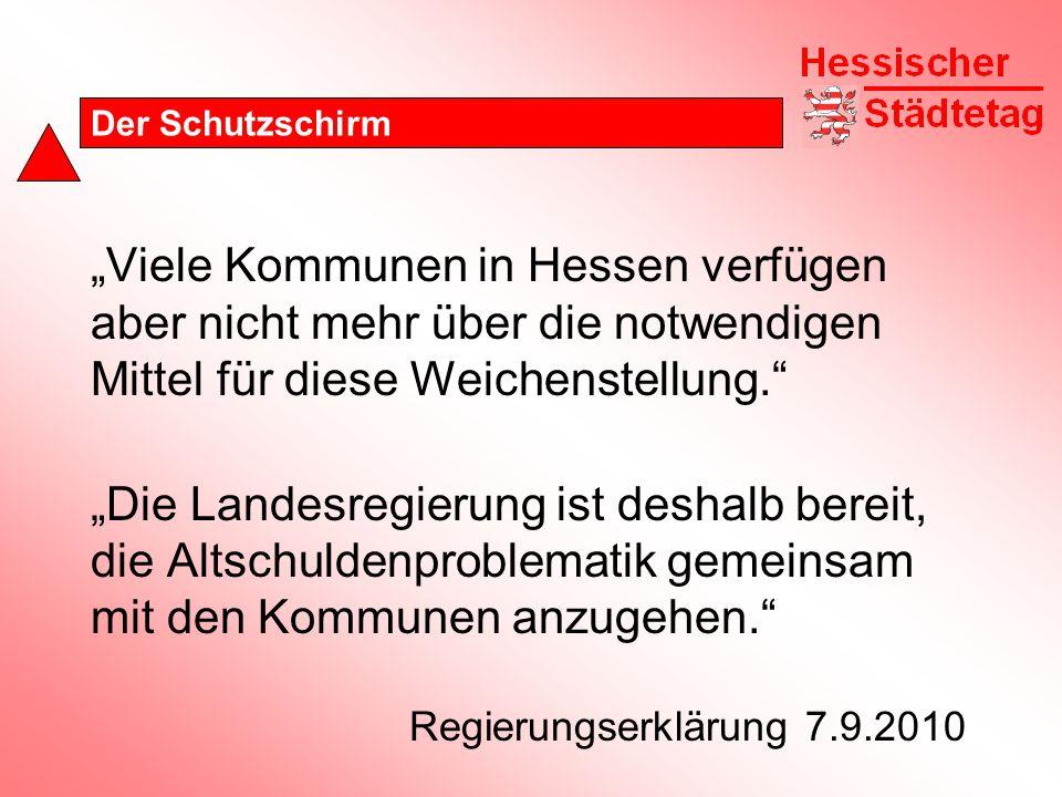 """Der Schutzschirm """"Viele Kommunen in Hessen verfügen aber nicht mehr über die notwendigen Mittel für diese Weichenstellung. """"Die Landesregierung ist deshalb bereit, die Altschuldenproblematik gemeinsam mit den Kommunen anzugehen. Regierungserklärung 7.9.2010"""