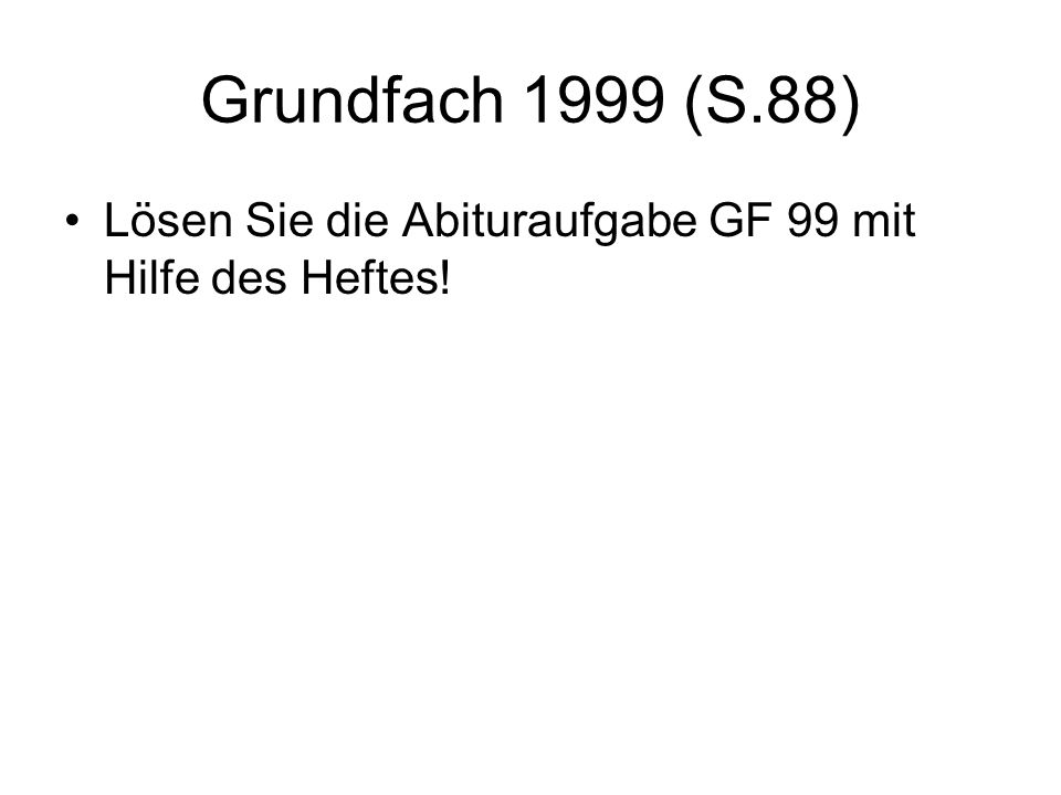 Grundfach 1999 (S.88) Lösen Sie die Abituraufgabe GF 99 mit Hilfe des Heftes!