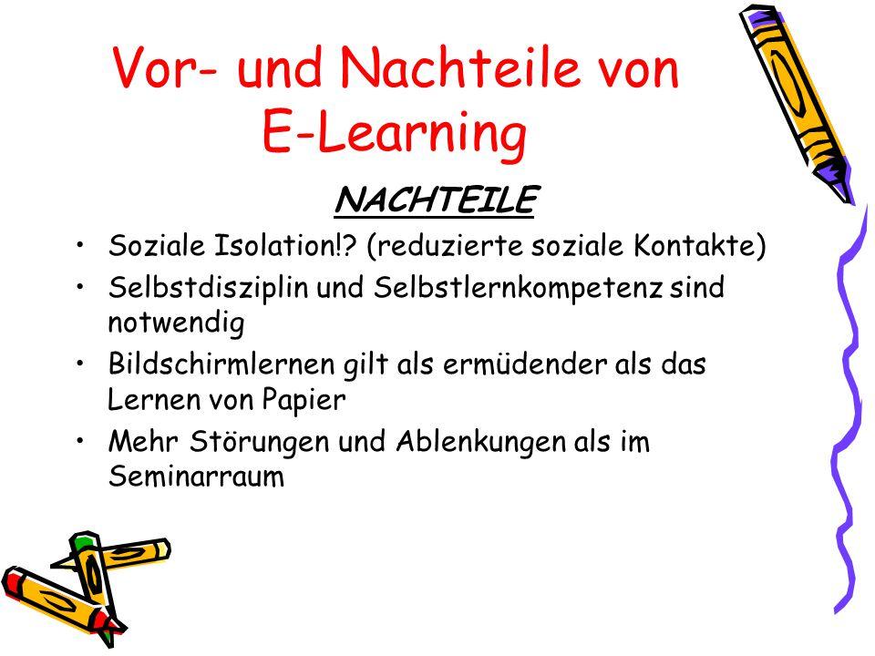 Vor- und Nachteile von E-Learning NACHTEILE Soziale Isolation!? (reduzierte soziale Kontakte) Selbstdisziplin und Selbstlernkompetenz sind notwendig B