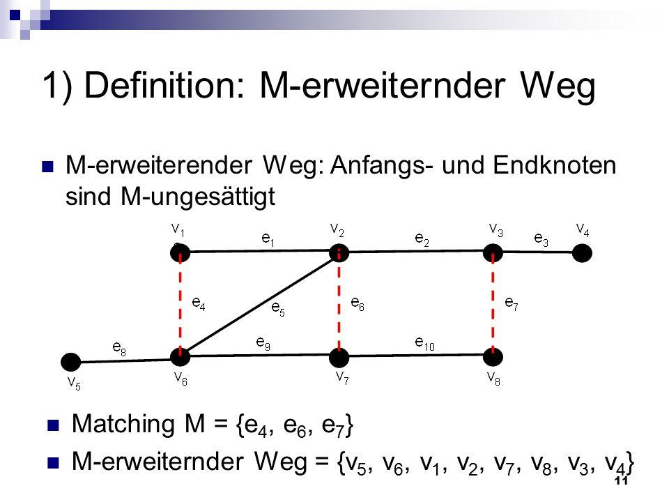 11 1) Definition: M-erweiternder Weg M-erweiterender Weg: Anfangs- und Endknoten sind M-ungesättigt Matching M = {e 4, e 6, e 7 } M-erweiternder Weg = {v 5, v 6, v 1, v 2, v 7, v 8, v 3, v 4 }