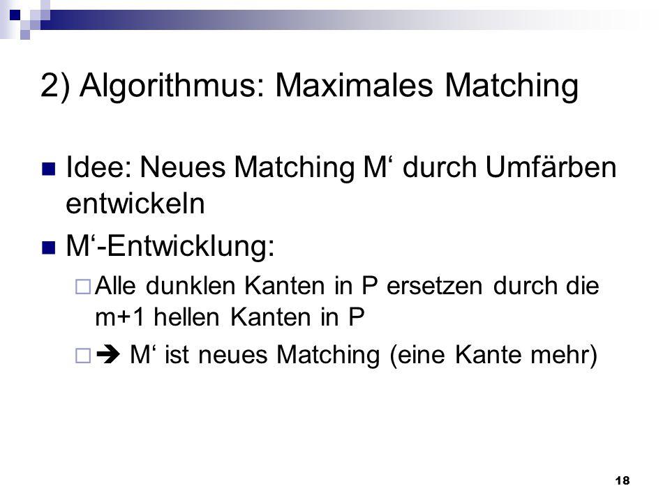 18 2) Algorithmus: Maximales Matching Idee: Neues Matching M' durch Umfärben entwickeln M'-Entwicklung:  Alle dunklen Kanten in P ersetzen durch die m+1 hellen Kanten in P   M' ist neues Matching (eine Kante mehr)