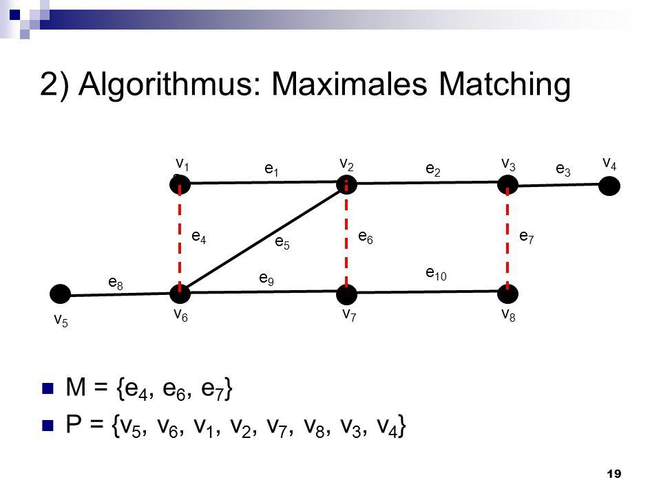 19 2) Algorithmus: Maximales Matching M = {e 4, e 6, e 7 } P = {v 5, v 6, v 1, v 2, v 7, v 8, v 3, v 4 } a e1e1 v1v1 v2v2 v3v3 v6v6 v7v7 v8v8 e2e2 e7e7 e6e6 e4e4 e8e8 e5e5 e 10 e9e9 v4v4 v5v5 e3e3
