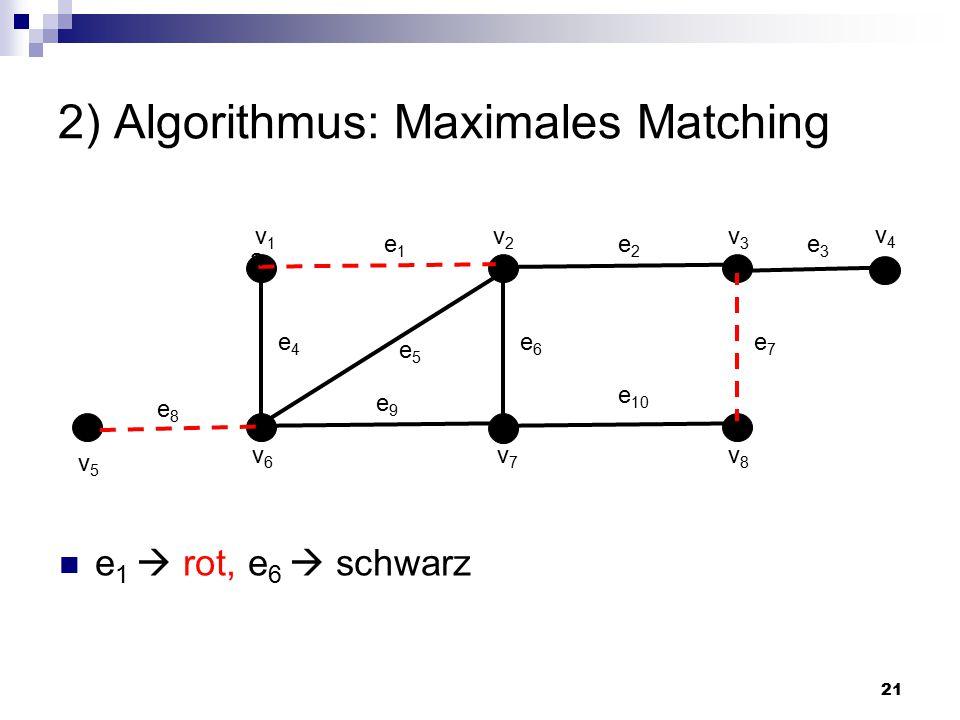 21 2) Algorithmus: Maximales Matching a e1e1 v1v1 v2v2 v3v3 v6v6 v7v7 v8v8 e2e2 e7e7 e6e6 e4e4 e8e8 e5e5 e 10 e9e9 v4v4 v5v5 e3e3 e 1  rot, e 6  schwarz