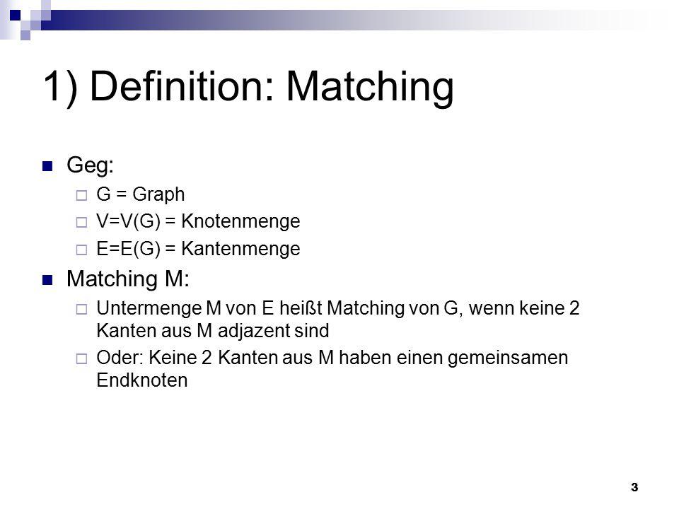 3 1) Definition: Matching Geg:  G = Graph  V=V(G) = Knotenmenge  E=E(G) = Kantenmenge Matching M:  Untermenge M von E heißt Matching von G, wenn keine 2 Kanten aus M adjazent sind  Oder: Keine 2 Kanten aus M haben einen gemeinsamen Endknoten