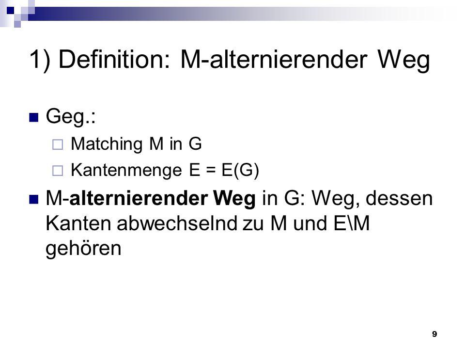9 1) Definition: M-alternierender Weg Geg.:  Matching M in G  Kantenmenge E = E(G) M-alternierender Weg in G: Weg, dessen Kanten abwechselnd zu M und E\M gehören