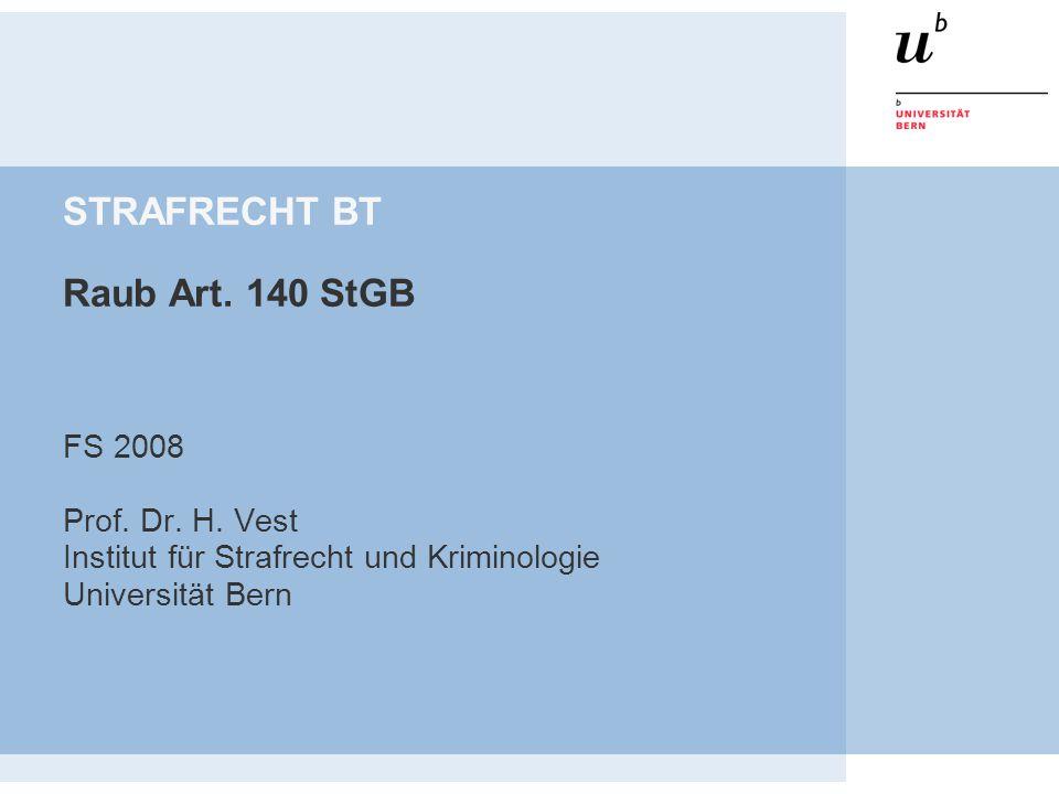 STRAFRECHT BT Raub Art. 140 StGB FS 2008 Prof. Dr. H. Vest Institut für Strafrecht und Kriminologie Universität Bern