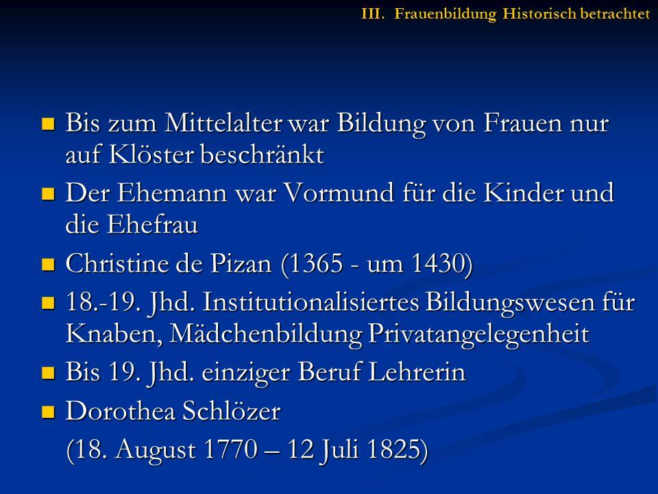 Bis zum Mittelalter war Bildung von Frauen nur auf Klöster beschränkt Bis zum Mittelalter war Bildung von Frauen nur auf Klöster beschränkt Der Ehemann war Vormund für die Kinder und die Ehefrau Der Ehemann war Vormund für die Kinder und die Ehefrau Christine de Pizan (1365 - um 1430) Christine de Pizan (1365 - um 1430) 18.-19.