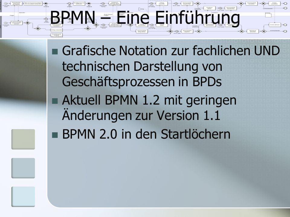 BPMN – Eine Einführung Grafische Notation zur fachlichen UND technischen Darstellung von Geschäftsprozessen in BPDs Aktuell BPMN 1.2 mit geringen Ände