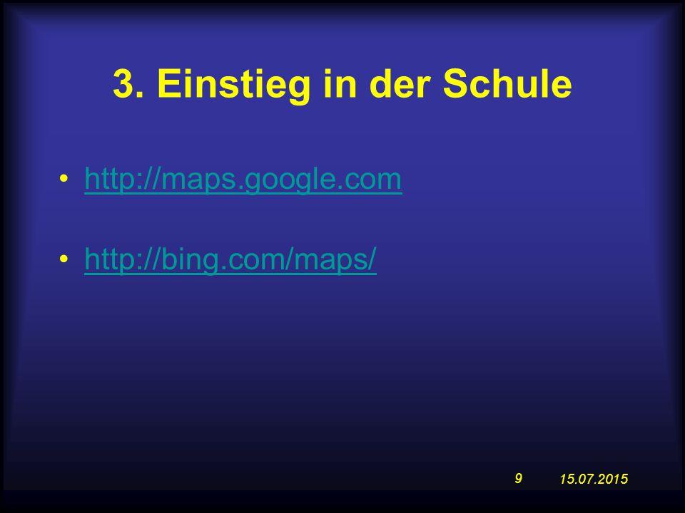 15.07.2015 9 http://maps.google.com http://bing.com/maps/ 3. Einstieg in der Schule