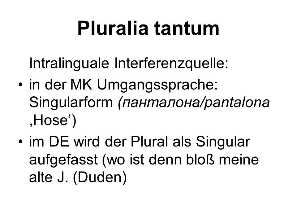Pluralia tantum Intralinguale Interferenzquelle: in der MK Umgangssprache: Singularform (панталона/pantalona,Hose') im DE wird der Plural als Singular