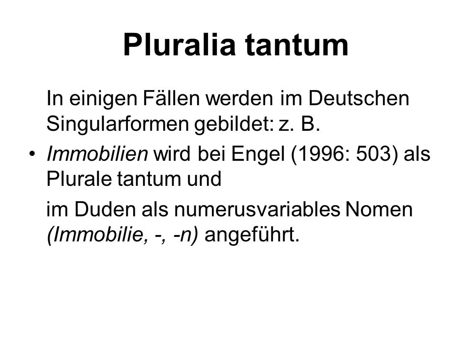 Pluralia tantum In einigen Fällen werden im Deutschen Singularformen gebildet: z. B. Immobilien wird bei Engel (1996: 503) als Plurale tantum und im D